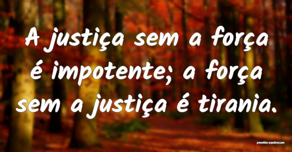 A justiça sem a força é impotente; a força sem ...