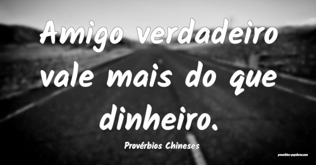 Provérbios Chineses - Amigo verdadeiro vale mais  ...