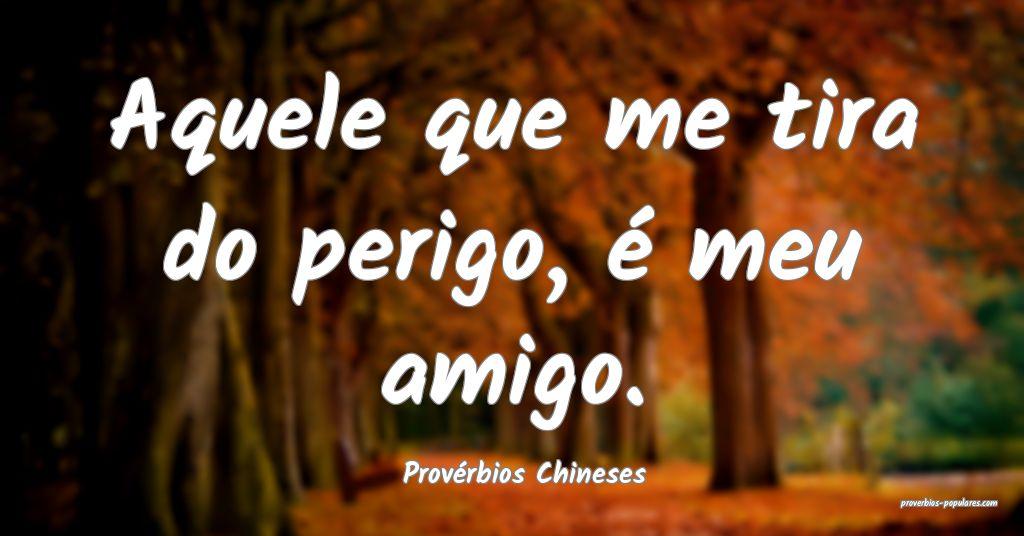 Provérbios Chineses - Aquele que me tira do perig ...