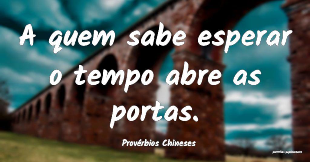 Provérbios Chineses - A quem sabe esperar o tempo ...