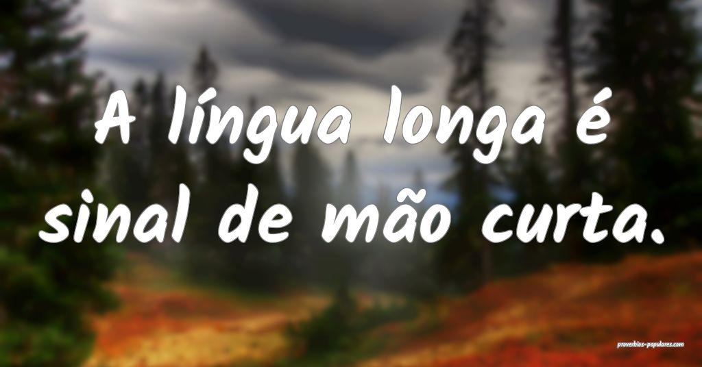 A língua longa é sinal de mão curta.  ...