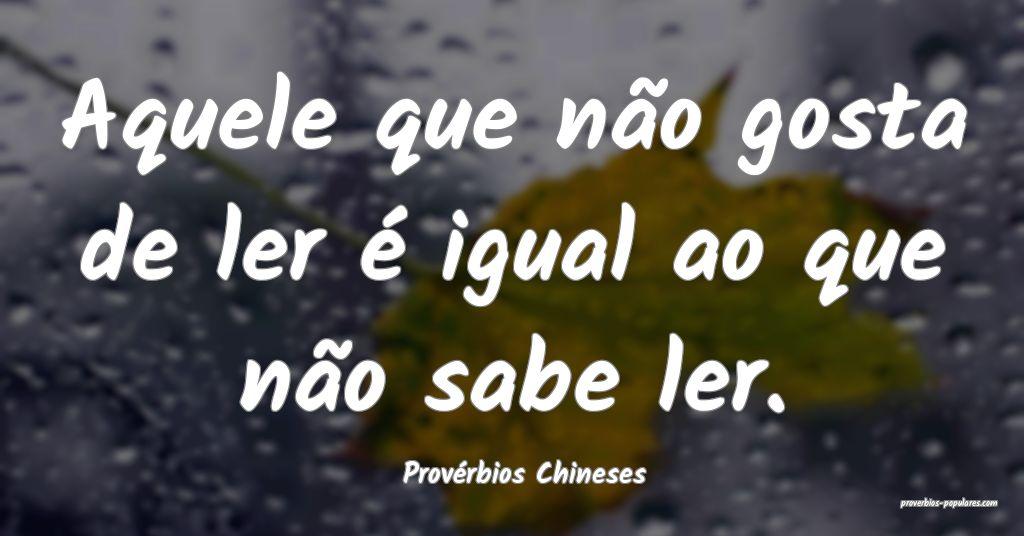 Provérbios Chineses - Aquele que não gosta de le ...