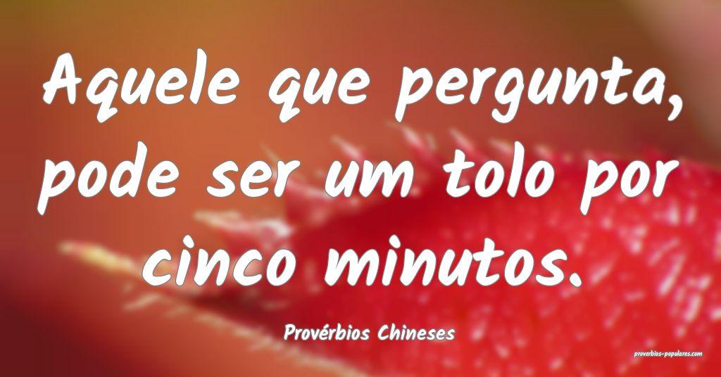 Provérbios Chineses - Aquele que pergunta, pode s ...
