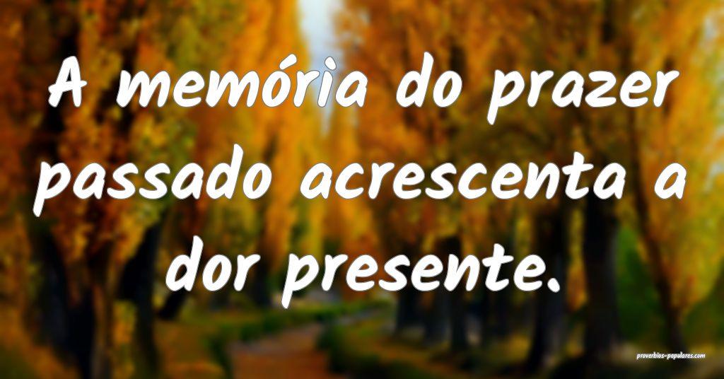 A memória do prazer passado acrescenta a dor pres ...