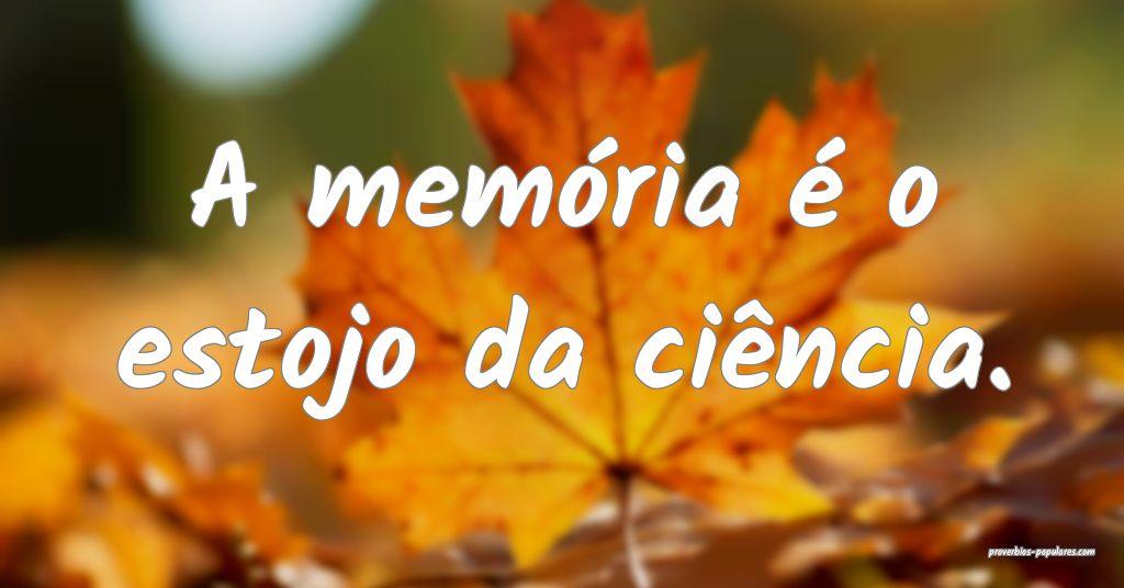 A memória é o estojo da ciência.  ...