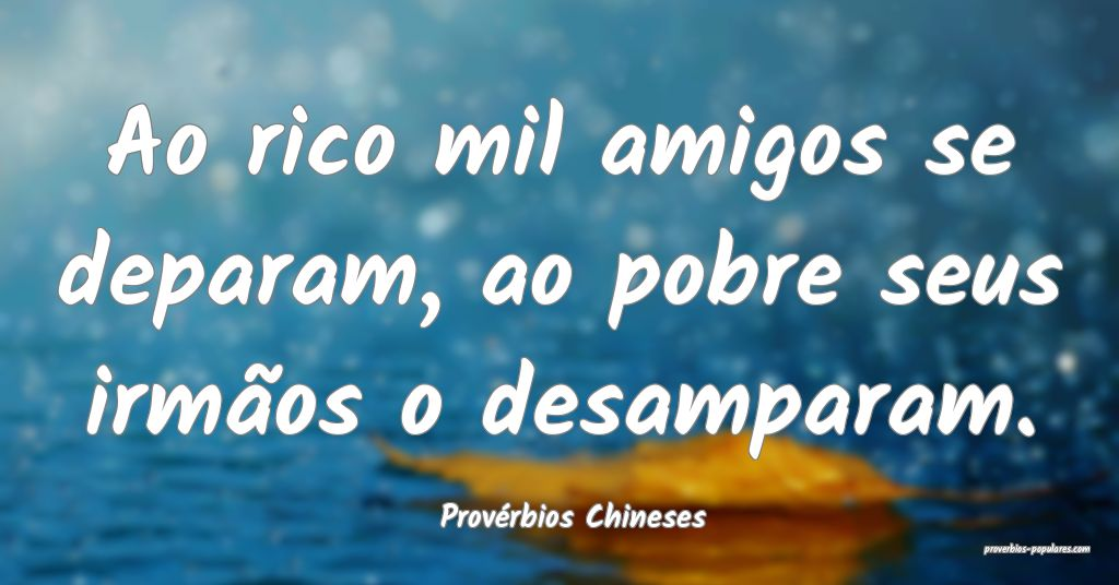 Provérbios Chineses - Ao rico mil amigos se depar ...