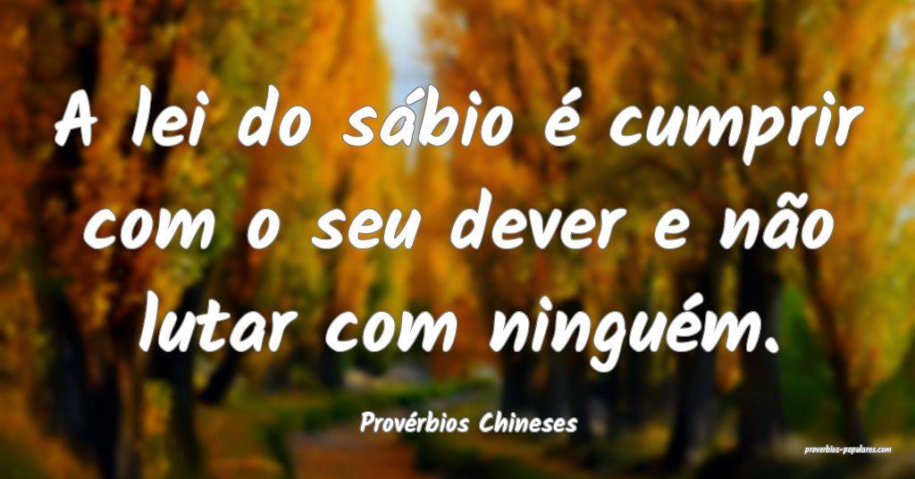 Provérbios Chineses - A lei do sábio é cumprir  ...
