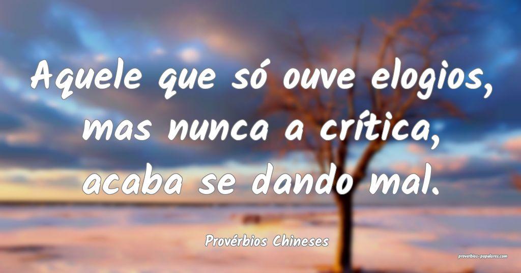 Provérbios Chineses - Aquele que só ouve elogios ...