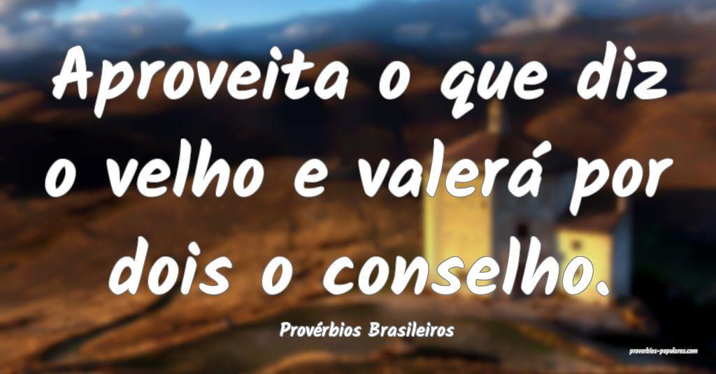 Provérbios Brasileiros - Aproveita o que diz o ve ...