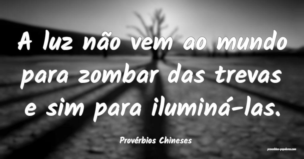 Provérbios Chineses - A luz não vem ao mundo par ...