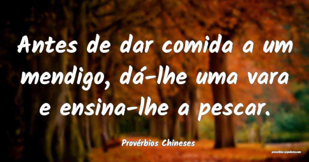 Provérbios Chineses - Antes de dar comida a um me ...