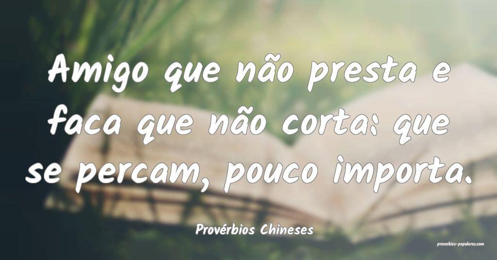 Provérbios Chineses - Amigo que não presta e fac ...