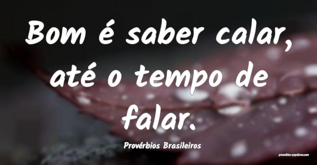 Provérbios Brasileiros - Bom é saber calar, até ...