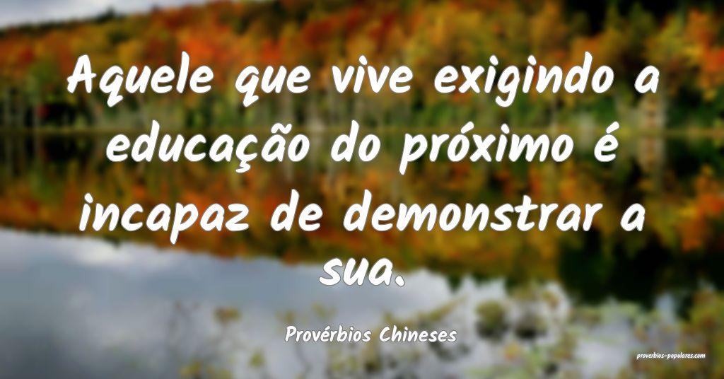 Provérbios Chineses - Aquele que vive exigindo a  ...