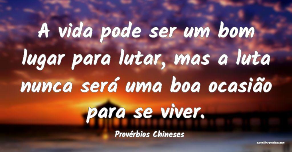 Provérbios Chineses - A vida pode ser um bom luga ...