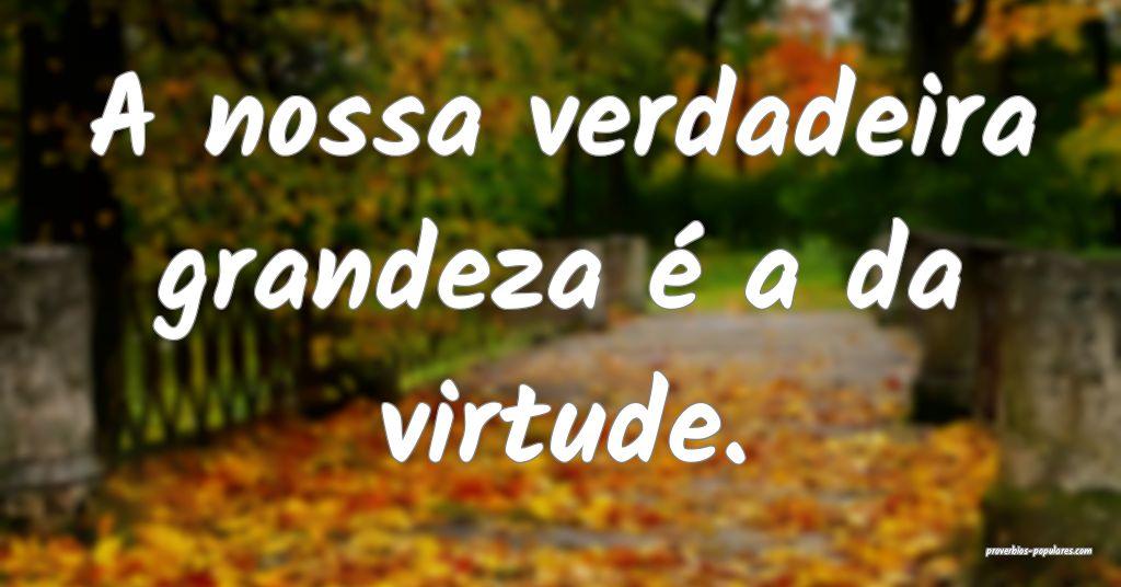 A nossa verdadeira grandeza é a da virtude.  ...