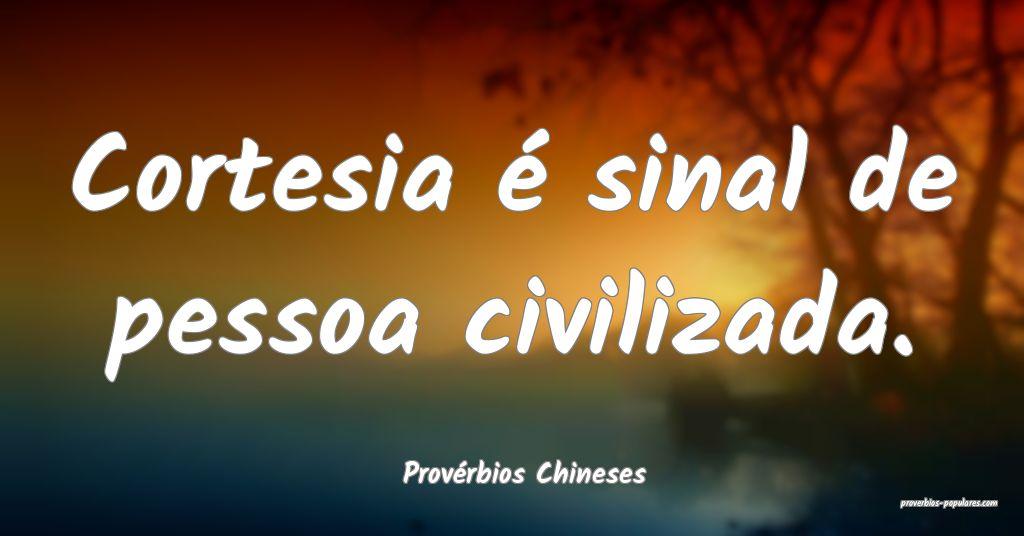 Provérbios Chineses - Cortesia é sinal de pessoa ...