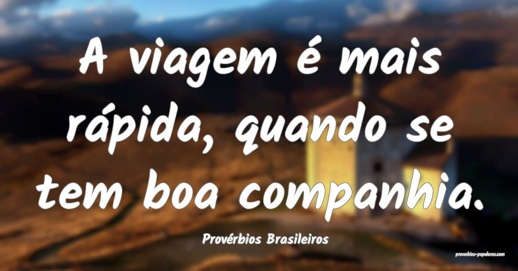 Provérbios Brasileiros - A viagem é mais rápida ...