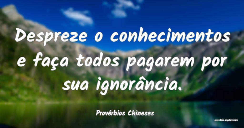 Provérbios Chineses - Despreze o conhecimentos e  ...