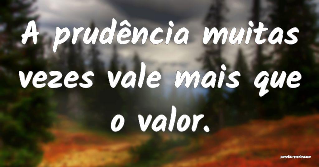 A prudência muitas vezes vale mais que o valor.  ...
