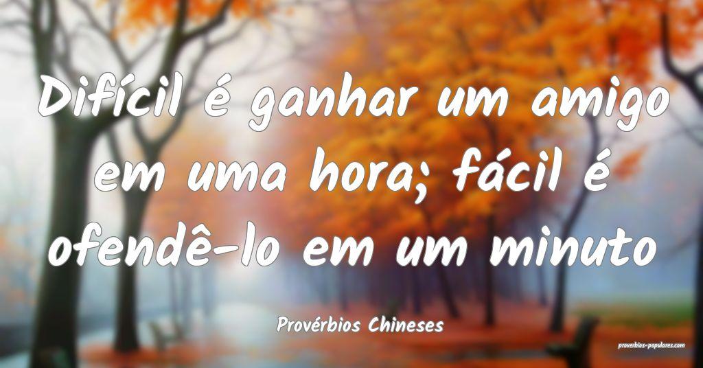 Provérbios Chineses - Difícil é ganhar um amigo ...