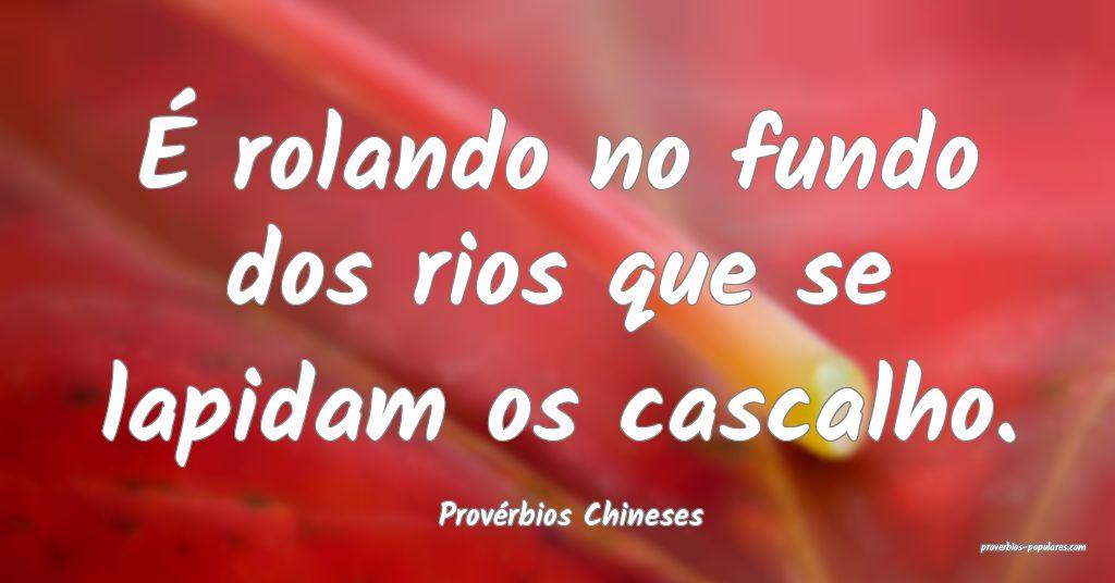 Provérbios Chineses - É rolando no fundo dos rio ...