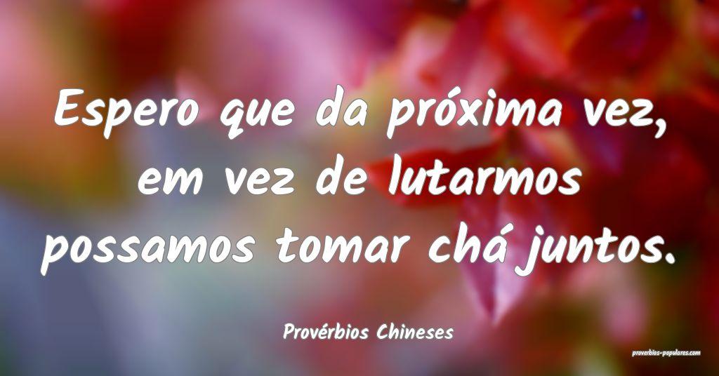Provérbios Chineses - Espero que da próxima vez, ...