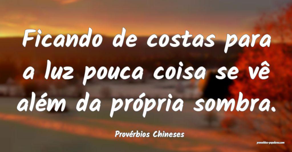 Provérbios Chineses - Ficando de costas para a lu ...