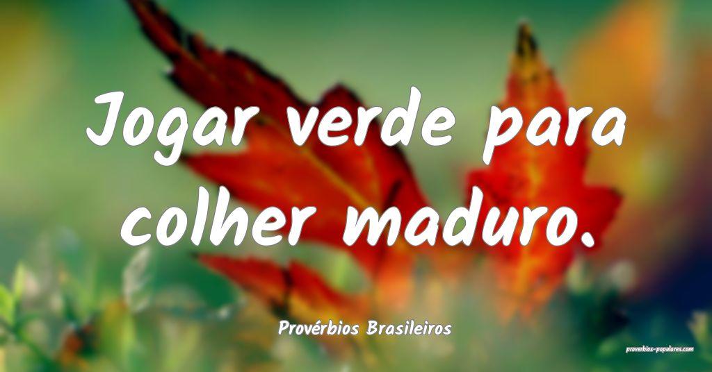 Provérbios Brasileiros - Jogar verde para colher  ...