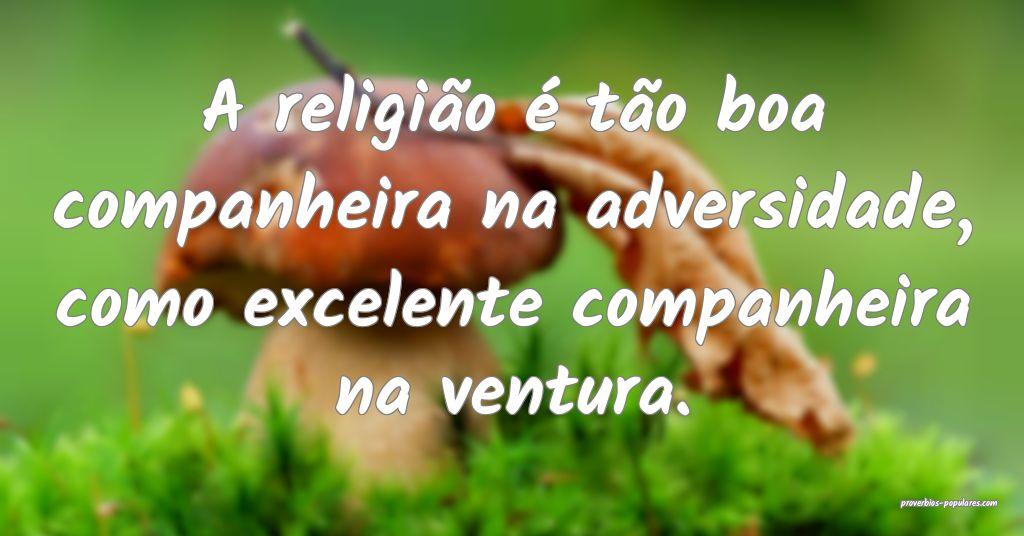 A religião é tão boa companheira na adversidade ...