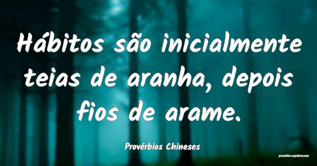 Provérbios Chineses - Hábitos são inicialmente  ...