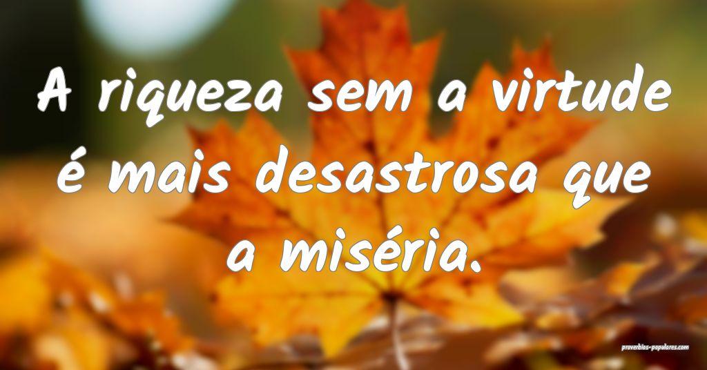 A riqueza sem a virtude é mais desastrosa que a m ...