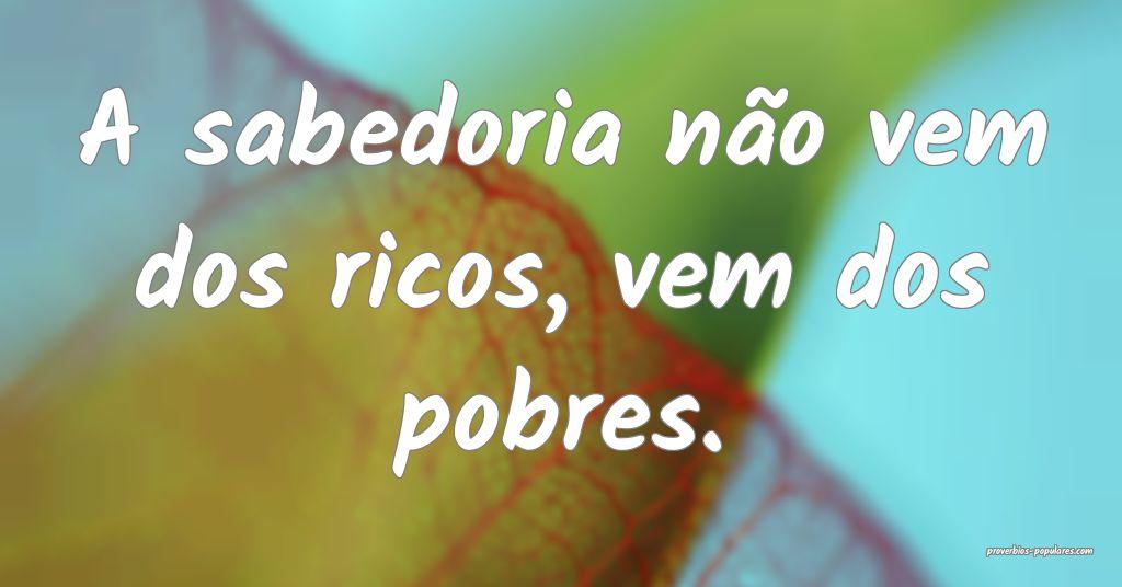 A sabedoria não vem dos ricos, vem dos pobres.  ...