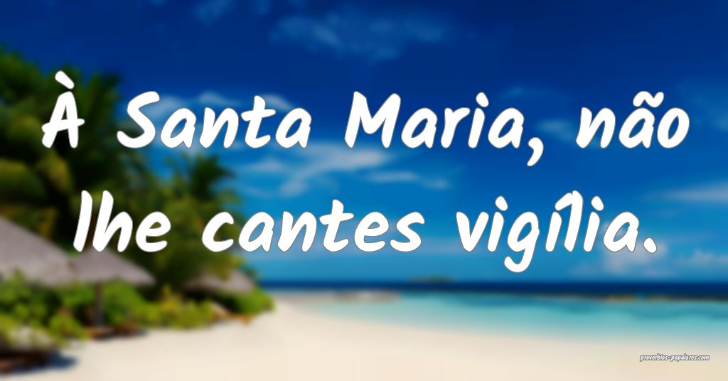 À Santa Maria, não lhe cantes vigília.  ...