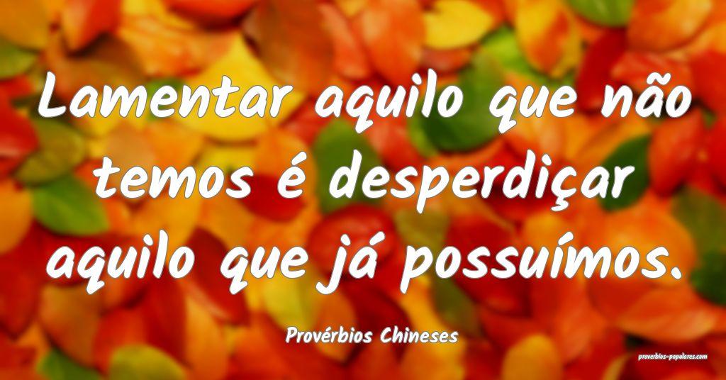 Provérbios Chineses - Lamentar aquilo que não te ...