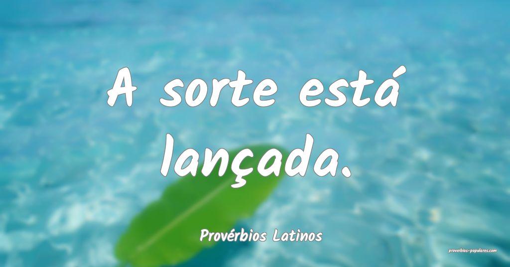 Provérbios Latinos - A sorte está lançada.  ...