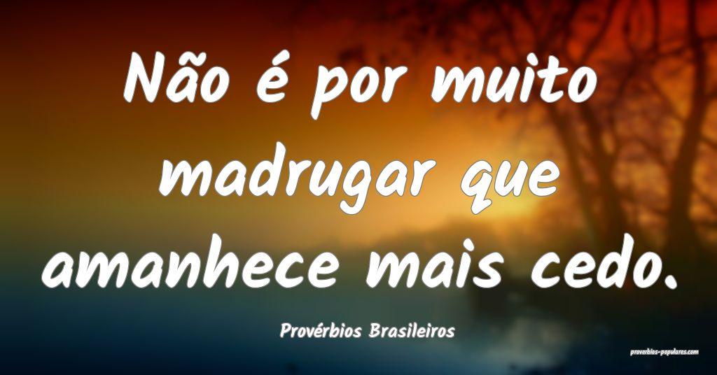 Provérbios Brasileiros - Não é por muito madrug ...