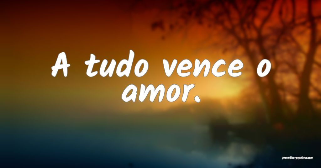A tudo vence o amor.  ...