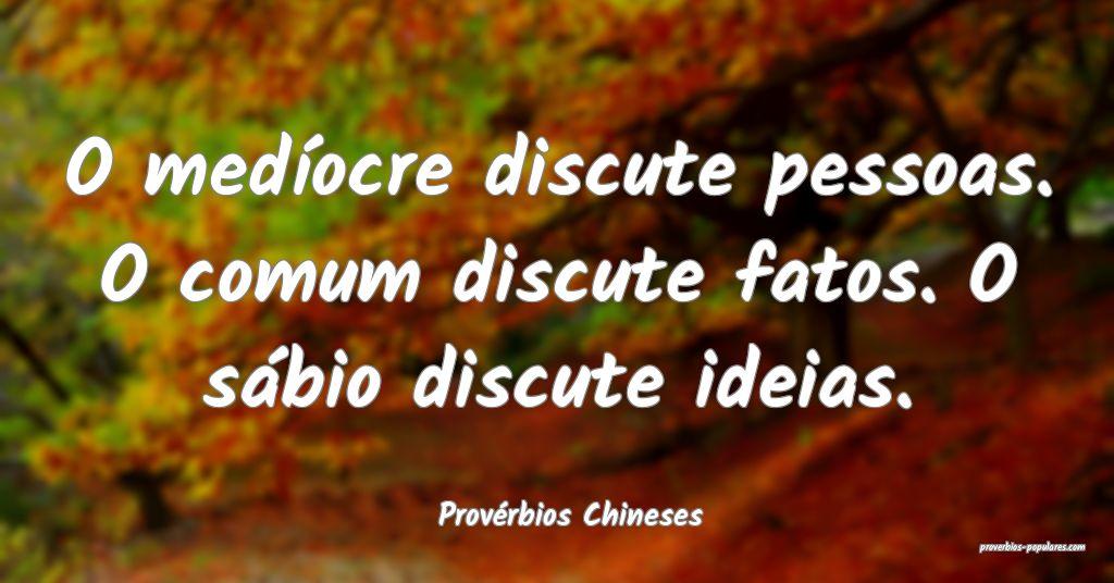 Provérbios Chineses - O medíocre discute pessoas ...