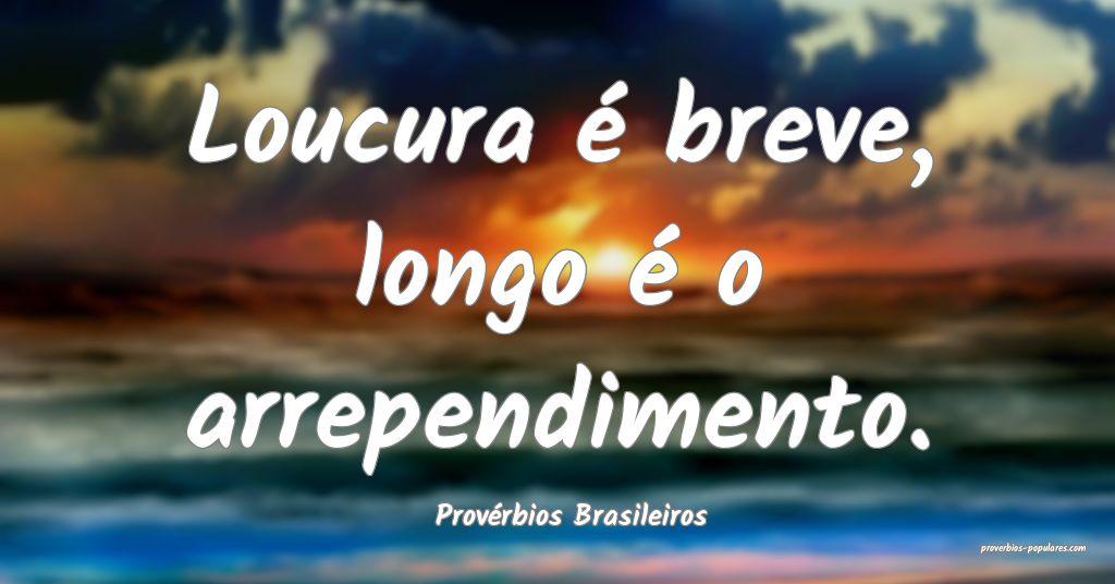Provérbios Brasileiros - Loucura é breve, longo  ...
