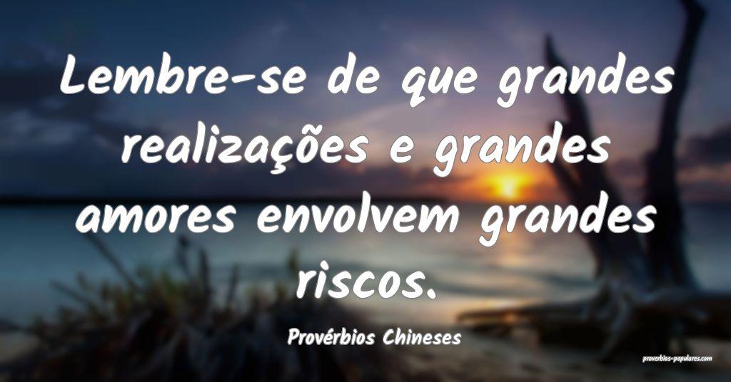 Provérbios Chineses - Lembre-se de que grandes re ...