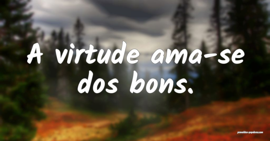 A virtude ama-se dos bons.  ...