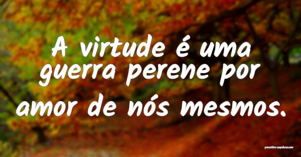 A virtude é uma guerra perene por amor de nós me ...