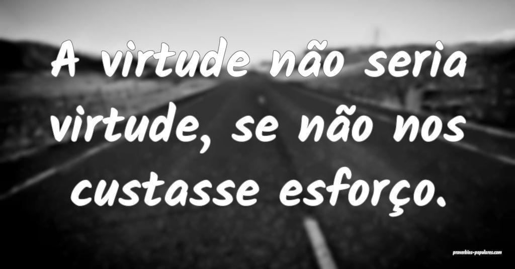 A virtude não seria virtude, se não nos custasse ...
