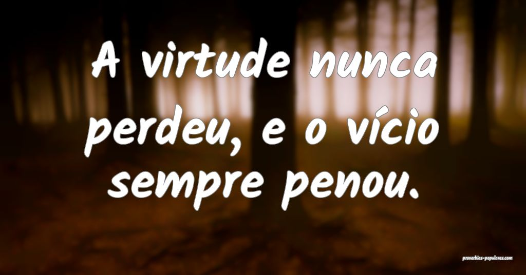 A virtude nunca perdeu, e o vício sempre penou.  ...