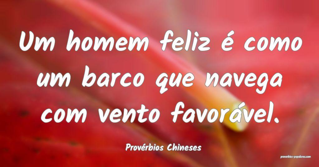 Provérbios Chineses - Um homem feliz é como um b ...