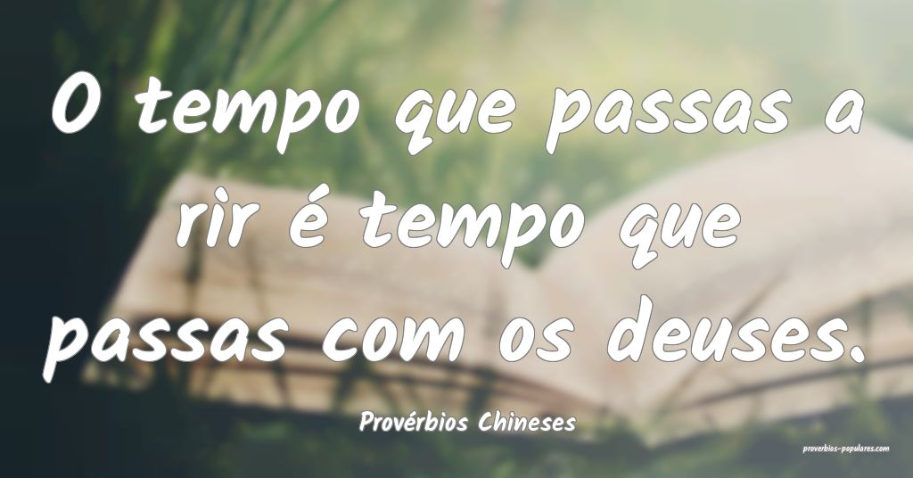 Provérbios Chineses - O tempo que passas a rir é ...