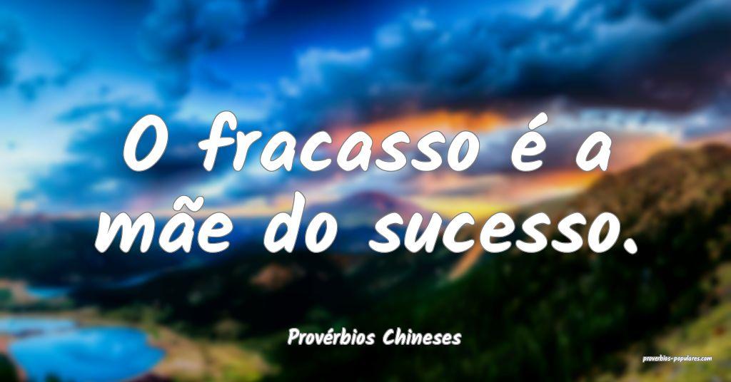 Provérbios Chineses - O fracasso é a mãe do suc ...