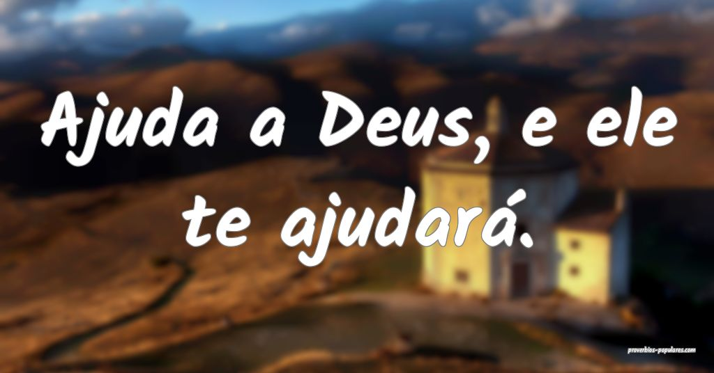 Ajuda a Deus, e ele te ajudará.  ...