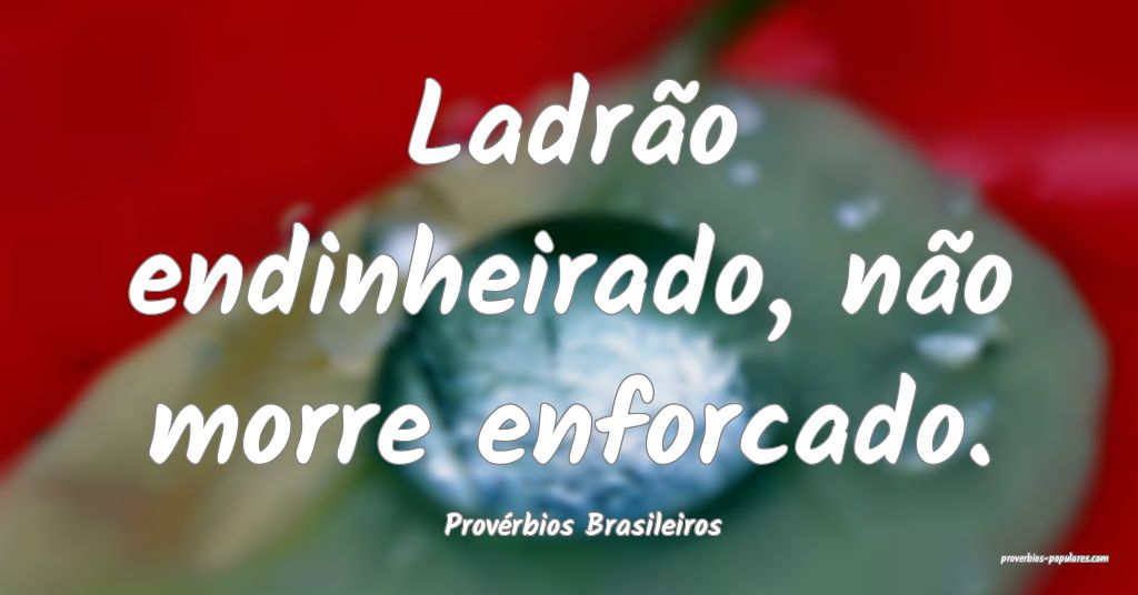 Provérbios Brasileiros - Ladrão endinheirado, n� ...